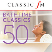 50 Bathtime Classics (By Classic FM) by Various Artists