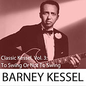 Classic Kessel, Vol. 3: To Swing or Not to Swing by Barney Kessel