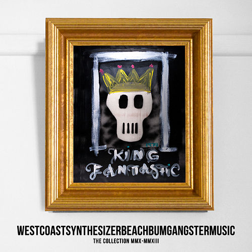 Westcoastsynthesizerbeachbumgangstermusic (The Collection MMX-MMXIII) by King Fantastic