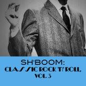 Sh'boom: Classic Rock 'N' Roll, Vol. 3 by Various Artists