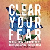 Clear Your Fear by Shannon Kaiser