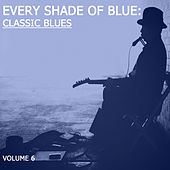 Every Shade of Blue: Classic Blues, Vol. 6 by Various Artists