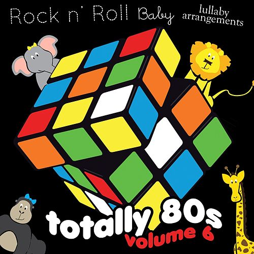 Totally 80's Lullaby Arrangements, Vol. 6 by Rock N' Roll Baby Lullaby Ensemble