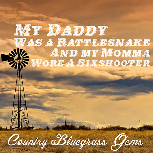 My Daddy Was a Rattlesnake and My Momma Wore a Sixshooter: Country Bluegrass Gems by Various Artists