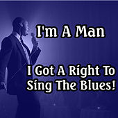 I'm a Man - I Got a Right to Sing the Blues! de Various Artists