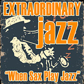 Extraordinary Jazz: When Sax Play Jazz by Various Artists