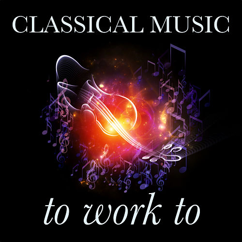 Classical Music to Work To by Various Artists