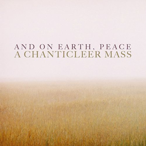 And On Earth, Peace: A Chanticleer Mass by Chanticleer