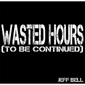 Wasted Hours (To Be Cont.) by Jeff Bell