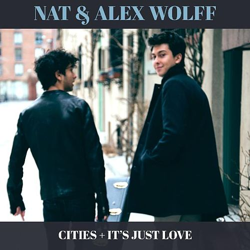 Cities + It's Just Love by Nat & Alex Wolff