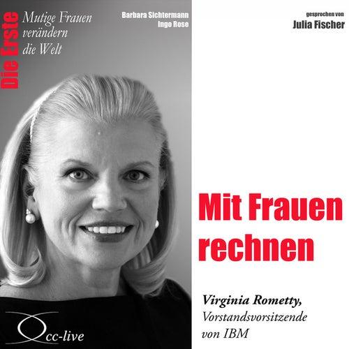 Die Erste - Mit Frauen rechnen (Virginia Rometty, Vorstandsvorsitzende von IBM) von Julia Fischer