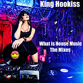 What Is House Music - The Mixes by King Hookiss