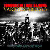 Tomorrow I May Be Gone by Various Artists