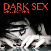 Dark Sex Collection (Dark Music for Your Dirty Sex) by Various Artists