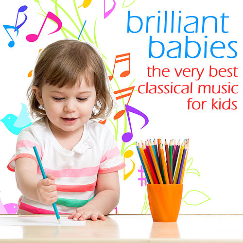 Brilliant Babies, The Very Best Classical Music For Kids: Mozart, Beethoven, Bach, Chopin & More! by Various Artists