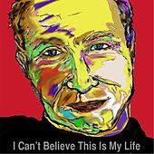 I Can't Believe This Is My Life by Jan Edward Vogels