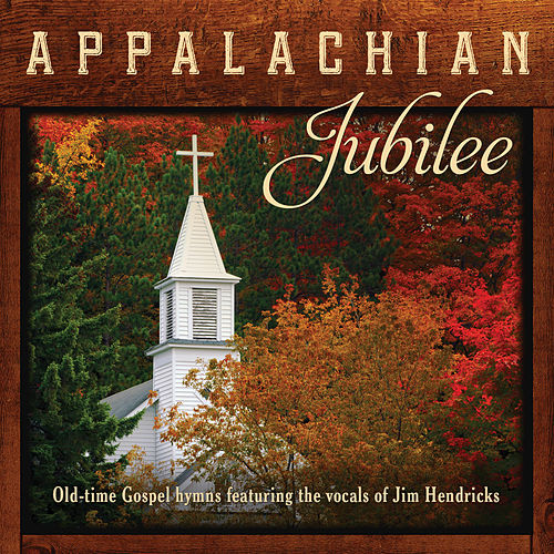 Appalachian Jubilee: Old-Time Gospel Hymns Featuring The Vocals Of Jim Hendricks by Jim Hendricks