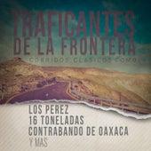 Traficantes de la Frontera: Corridos Clasicos Como los Perez, 16 Toneladas, Contrabando de Oaxaca y Mas by Various Artists