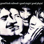 Good Singin' Good Playin' by Grand Funk Railroad