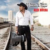 El Amor No Muere, Cambia De Lugar by Alex Rivera