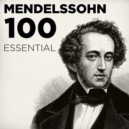 100 Essential Mendelssohn: His Very Best Symphonies, Overtures, Songs Without Words & Chamber Music including A Midsummer Night's Dream by Various Artists