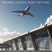 Relaxing Classical Music For Flying: Calm & Soothing Classical Music for Airports and Flying Including Fur Elise, Clair de lune, Swan Lake, and More! by Various Artists