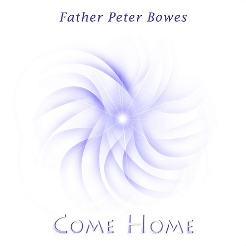 Come Home by Father Peter Bowes