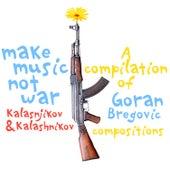 Make Music Not War: Kalasnikov & Kalashnikov (A Compilation of Goran Bregovic Compositions) by Various Artists