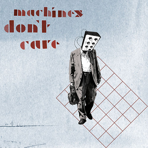 Machines Don't Care by Machines Don't Care