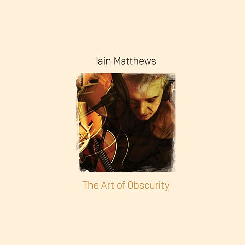 The Art Of Obscurity by Iain Matthews