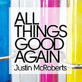 All Things Good Again by Justin McRoberts