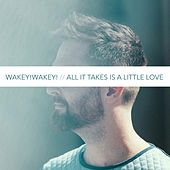 All It Takes Is a Little Love by Wakey! Wakey!