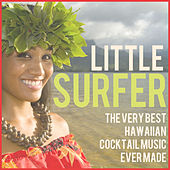 Little Surfer: The Very Best Hawaiian Cocktail Music Ever Made Including Little Grass Shack, Lovely Hula Hands, Hawaiian Eyes, & More! by Various Artists