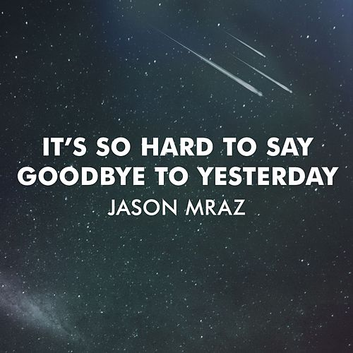 It's So Hard To Say Goodbye To Yesterday by Jason Mraz