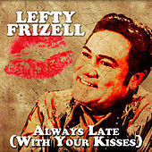 Always Late (with Your Kisses) by Lefty Frizzell