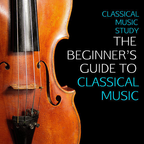 Classical Music Study: The Beginner's Guide to Classical Music, The Very Best Classical Music For Beginners - Mozart, Beethoven, Bach, Chopin & More! by Various Artists
