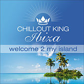 Chill Out King Ibiza – Welcome 2 My Island by Various Artists