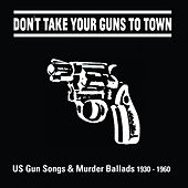 Don't Take Your Guns to Town (US Gun Songs & Murder Ballads 1930 - 1960) by Various Artists