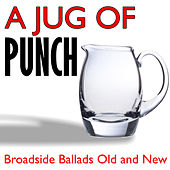 A Jug of Punch - Broadside Ballads Old and New by Various Artists