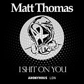 I Shit On You by Matt Thomas