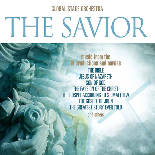 The Savior: Music from the T.V. Productions & Movies 'Son Of God,' 'The Bible,' 'The Passion of The Christ,' 'The Gospel According to St. Matthew,' 'The Gospel Of John,' 'The Greatest Story Ever Told,' & Others by The Global Stage Orchestra
