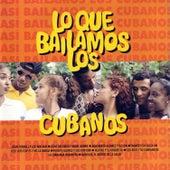 Lo Que Bailamos Los Cubanos (What we Dance in Cuba) by Various Artists