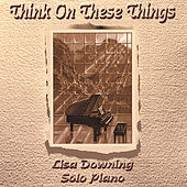 Think On These Things by Lisa Downing