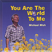 YOU ARE THE WORLD TO ME by Michael Mish