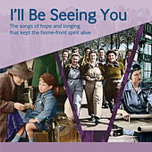 I'll Be Seeing You - The Songs of Hope and Longing That Kept the Home-Front Spirit Alive by Various Artists