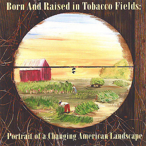 Born and Raised in Tobacco Fields: Portrait of a Changing American Landscape by Many Voices