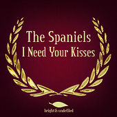 I Need Your Kisses by The Spaniels