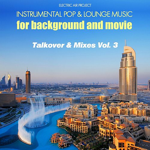 Talkover & Mixes, Vol. 3 (Instrumental Pop & Lounge Music for Background and Movie) by Electric Air Project