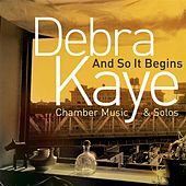 Debra Kaye: And So It Begins (Chamber Music & Solos) by Various Artists