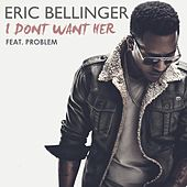 I Don't Want Her (feat. Problem) by Eric Bellinger